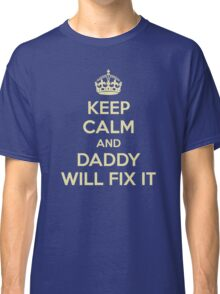 KEEP CALM AND DADDY WILL FIX IT Classic T-Shirt