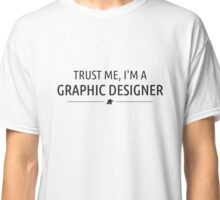 TRUST ME, I'M A  GRAPHIC DESIGNER Classic T-Shirt