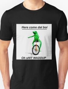 Here come dat boi oh shit WADDUP  T-Shirt