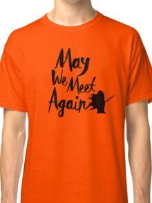 May We Meet Again  Classic T-Shirt