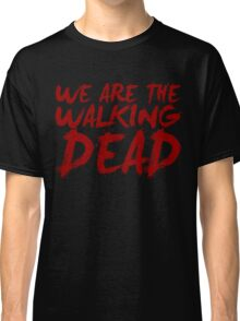 We Are The Walking Dead Classic T-Shirt