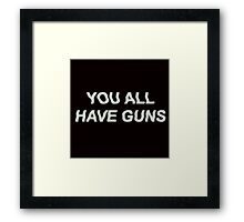 YOU ALL HAVE GUNS  Framed Print