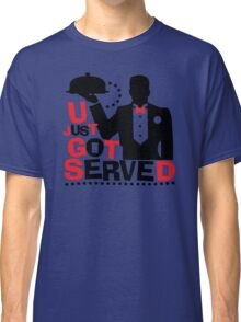 U Just Got Served Classic T-Shirt