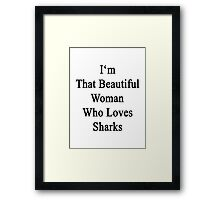 I'm That Beautiful Woman Who Loves Sharks Framed Print