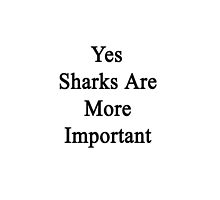 Yes Sharks Are More Important by supernova23
