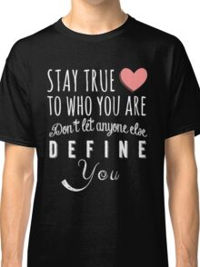 Stay true to who you are, don't let anyone else define you Classic T-Shirt
