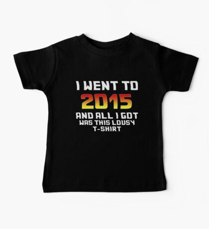 I Went To 2015 And All I Got Was This Lousy T-Shirt Baby Tee
