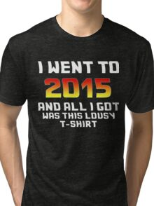 I Went To 2015 And All I Got Was This Lousy T-Shirt Tri-blend T-Shirt