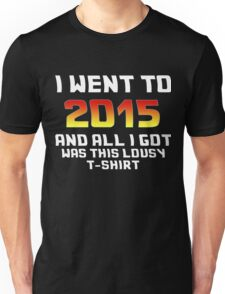 I Went To 2015 And All I Got Was This Lousy T-Shirt Unisex T-Shirt