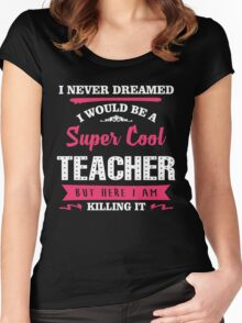 I Never Dreamed I Would Be A Super Cool Teacher. But Here I am Killing It. Women's Fitted Scoop T-Shirt