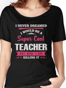 I Never Dreamed I Would Be A Super Cool Teacher. But Here I am Killing It. Women's Relaxed Fit T-Shirt