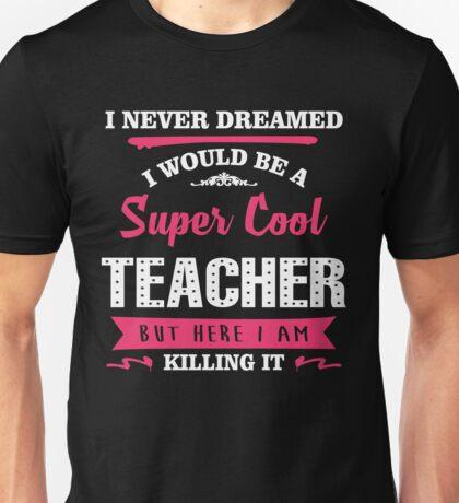 I Never Dreamed I Would Be A Super Cool Teacher. But Here I am Killing It. Unisex T-Shirt