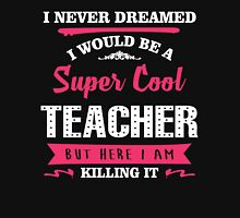 I Never Dreamed I Would Be A Super Cool Teacher. But Here I am Killing It. Unisex T-Shirt