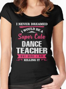 I Never Dreamed I Would Be A Super Cute Dance Teacher. But Here I am Killing It. Women's Fitted Scoop T-Shirt