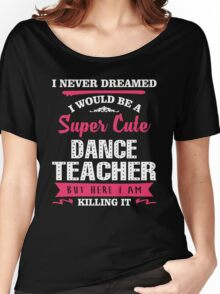I Never Dreamed I Would Be A Super Cute Dance Teacher. But Here I am Killing It. Women's Relaxed Fit T-Shirt
