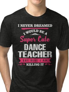 I Never Dreamed I Would Be A Super Cute Dance Teacher. But Here I am Killing It. Tri-blend T-Shirt