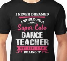 I Never Dreamed I Would Be A Super Cute Dance Teacher. But Here I am Killing It. Unisex T-Shirt