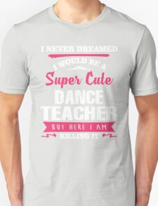 I Never Dreamed I Would Be A Super Cute Dance Teacher. But Here I am Killing It. Unisex T-Shirt