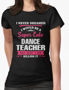 I Never Dreamed I Would Be A Super Cute Dance Teacher. But Here I am Killing It. Womens Fitted T-Shirt