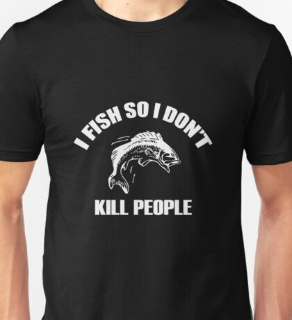 I fish so i don't kill people Unisex T-Shirt