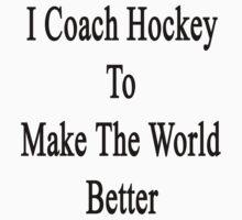 I Coach Hockey To Make The World Better by supernova23