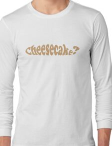 Cheesecake? What's All That About? Long Sleeve T-Shirt