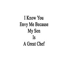 I Know You Envy Me Because My Son Is A Great Chef  by supernova23