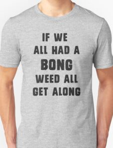 If we all had a bong, weed all get along T-Shirt