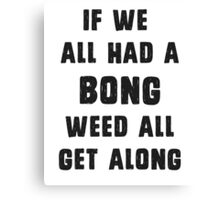 If we all had a bong, weed all get along Canvas Print