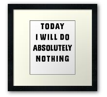 Today I will do absolutely nothing Framed Print