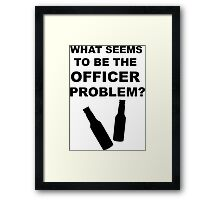 What Seems to Be the Officer Problem? Framed Print