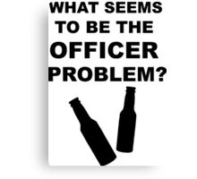 What Seems to Be the Officer Problem? Canvas Print