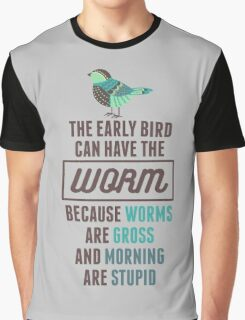 The Early Bird Can Have The Worm Because Worms Are Gross And Morning Are Stupid Graphic T-Shirt