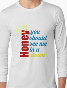 Honey, you should see me in a crown Long Sleeve T-Shirt