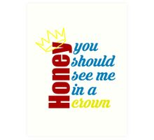 Honey, you should see me in a crown Art Print