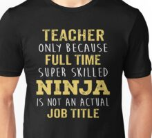 Teacher Only Because Full Time Super Skilled Ninja Isn't An Official Job Title. Cool Gift Unisex T-Shirt