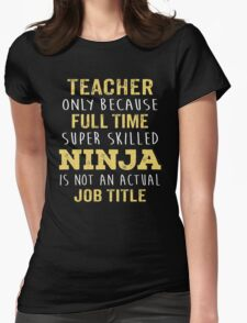 Teacher Only Because Full Time Super Skilled Ninja Isn't An Official Job Title. Cool Gift Womens Fitted T-Shirt