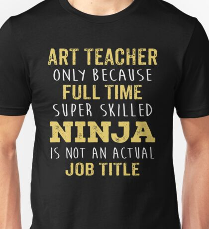 Art Teacher Only Because Full Time Super Skilled Ninja Isn't An Official Job Title. Cool Gift Unisex T-Shirt