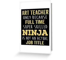 Art Teacher Only Because Full Time Super Skilled Ninja Isn't An Official Job Title. Cool Gift Greeting Card