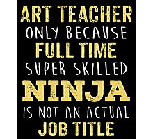 Art Teacher Only Because Full Time Super Skilled Ninja Isn't An Official Job Title. Cool Gift Photographic Print