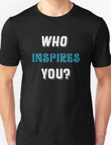 Who inspires you? T-Shirt