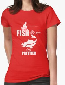 We Fish Like You Only Prettier Womens T-Shirt