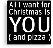 All I Want for Christmas is You And Pizza Canvas Print