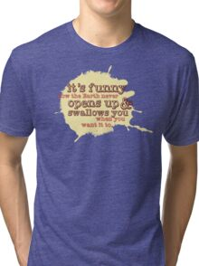 """It's funny how the Earth never opens up and swallows you..."" (Buffy the Vampire Slayer) Tri-blend T-Shirt"