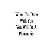 When I'm Done With You You Will Be A Pharmacist  by supernova23