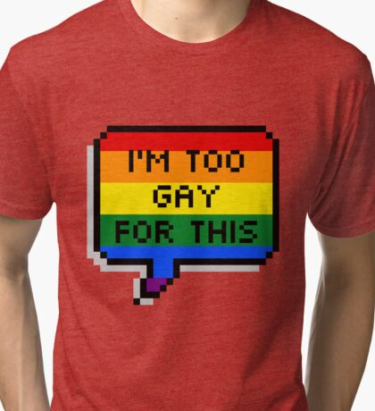 I'm Too Gay for This Tri-blend T-Shirt
