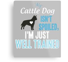 My Cattle Dog Isn't Spoiled, I'm Just Well Trained Metal Print