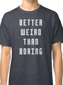 Better Weird Than Boring Classic T-Shirt