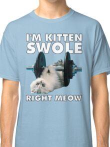 I'm Kitten Swole Right Meow Classic T-Shirt