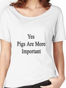 Yes Pigs Are More Important Women's Relaxed Fit T-Shirt